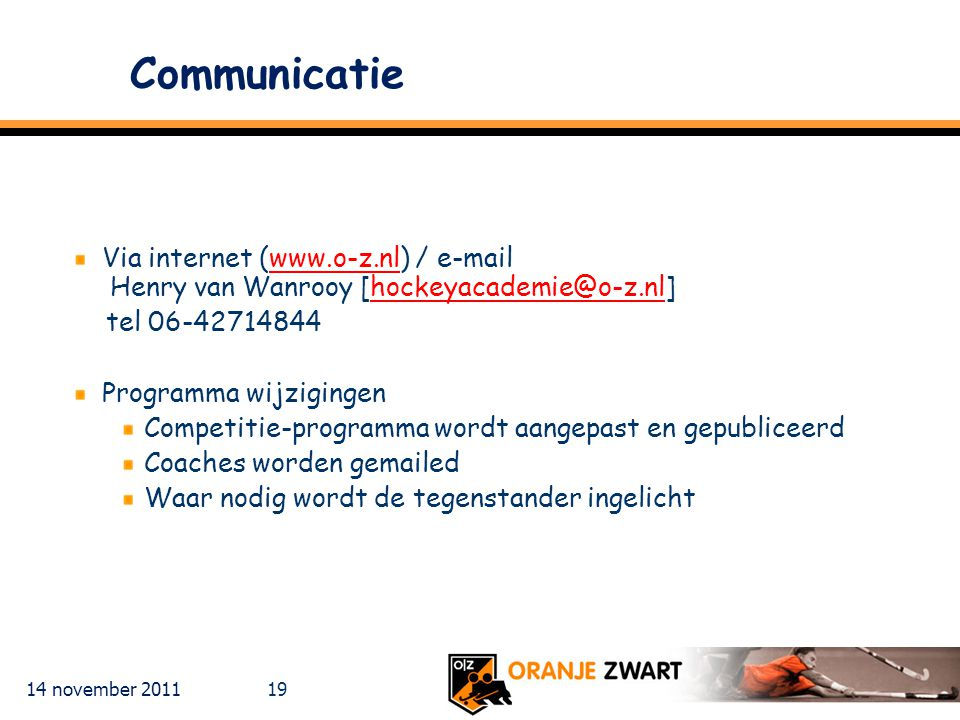 Communicatie Via internet (www.o-z.nl) / e-mail Henry van Wanrooy [hockeyacademie@o-z.nl] tel 06-42714844.